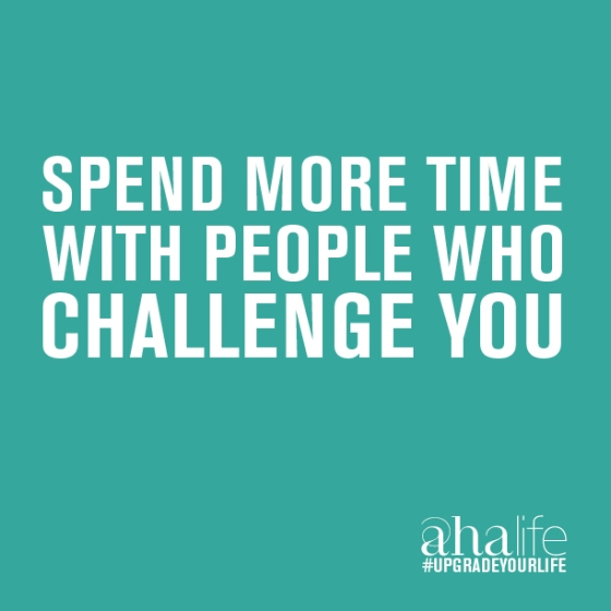 Spend more time with people who challenge you